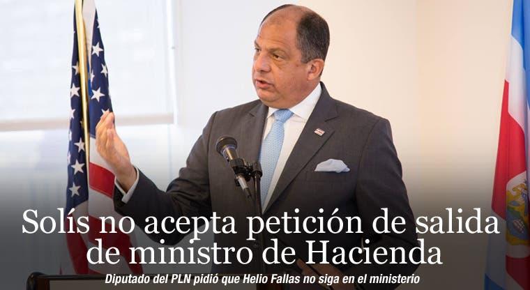 Solís no acepta petición de salida de ministro de Hacienda