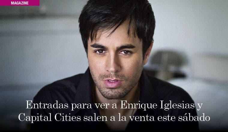 Entradas para ver a Enrique Iglesias y Capital Cities salen a la venta este sábado